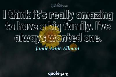 Photo Quote of I think it's really amazing to have a big family. I've always wanted one.