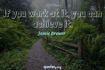 Photo Quote of If you work at it, you can achieve it.
