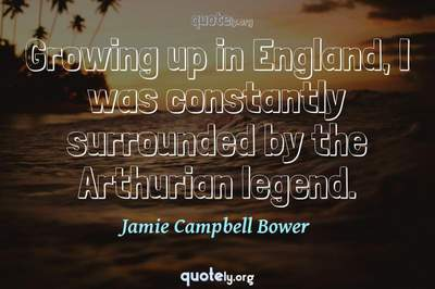 Photo Quote of Growing up in England, I was constantly surrounded by the Arthurian legend.