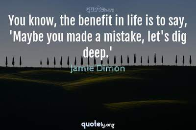 Photo Quote of You know, the benefit in life is to say, 'Maybe you made a mistake, let's dig deep.'