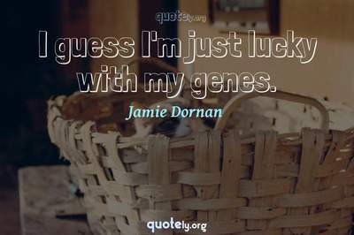 Photo Quote of I guess I'm just lucky with my genes.
