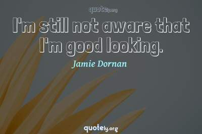 Photo Quote of I'm still not aware that I'm good looking.