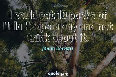 Photo Quote of I could eat 10 packs of Hula Hoops a day and not think about it.