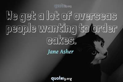 Photo Quote of We get a lot of overseas people wanting to order cakes.