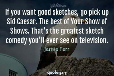Photo Quote of If you want good sketches, go pick up Sid Caesar. The best of Your Show of Shows. That's the greatest sketch comedy you'll ever see on television.