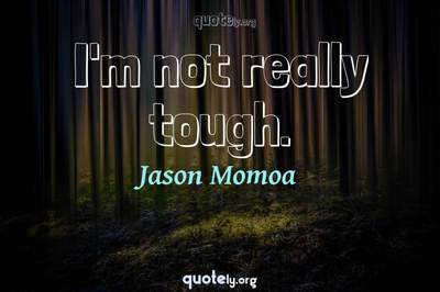 Photo Quote of I'm not really tough.