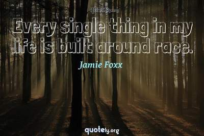 Photo Quote of Every single thing in my life is built around race.