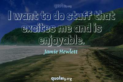 Photo Quote of I want to do stuff that excites me and is enjoyable.