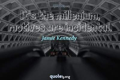 Photo Quote of It's the millenium, motives are incidental.