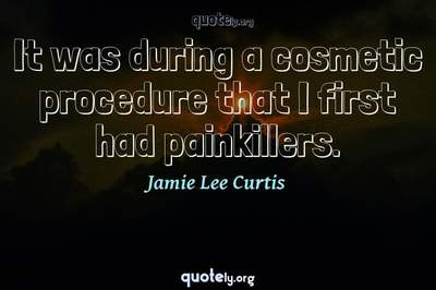 Photo Quote of It was during a cosmetic procedure that I first had painkillers.