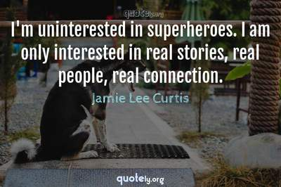 Photo Quote of I'm uninterested in superheroes. I am only interested in real stories, real people, real connection.