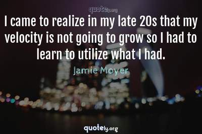 Photo Quote of I came to realize in my late 20s that my velocity is not going to grow so I had to learn to utilize what I had.