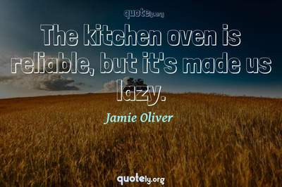 Photo Quote of The kitchen oven is reliable, but it's made us lazy.