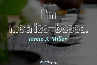 Photo Quote of I'm metrics-based.