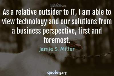 Photo Quote of As a relative outsider to IT, I am able to view technology and our solutions from a business perspective, first and foremost.