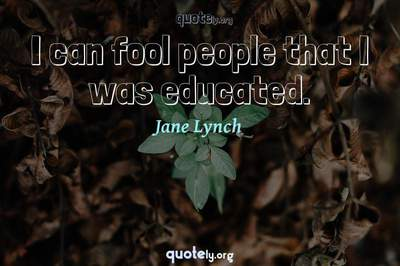 Photo Quote of I can fool people that I was educated.