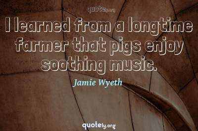 Photo Quote of I learned from a longtime farmer that pigs enjoy soothing music.