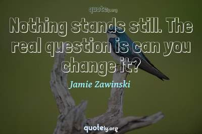 Photo Quote of Nothing stands still. The real question is can you change it?