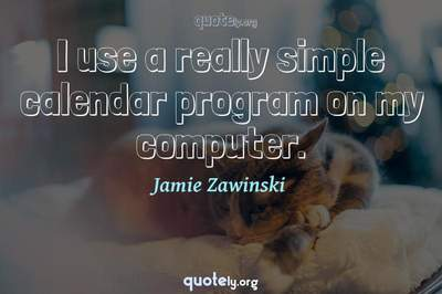 Photo Quote of I use a really simple calendar program on my computer.