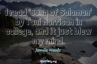 Photo Quote of I read 'Song of Solomon' by Toni Morrison in college, and it just blew my mind.