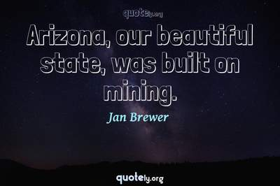 Photo Quote of Arizona, our beautiful state, was built on mining.