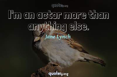 Photo Quote of I'm an actor more than anything else.