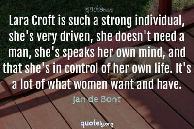 Photo Quote of Lara Croft is such a strong individual, she's very driven, she doesn't need a man, she's speaks her own mind, and that she's in control of her own life. It's a lot of what women want and have.