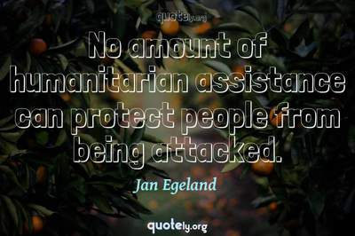 Photo Quote of No amount of humanitarian assistance can protect people from being attacked.