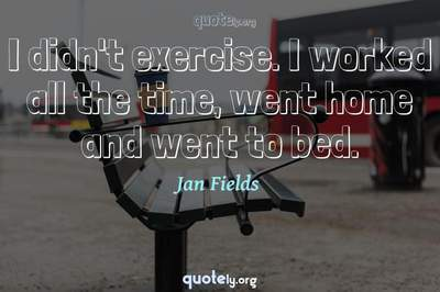 Photo Quote of I didn't exercise. I worked all the time, went home and went to bed.