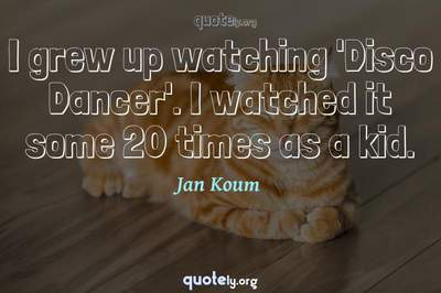 Photo Quote of I grew up watching 'Disco Dancer'. I watched it some 20 times as a kid.