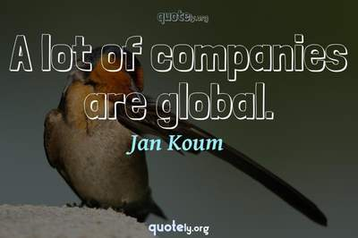 Photo Quote of A lot of companies are global.