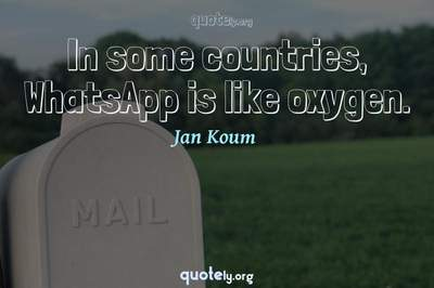 Photo Quote of In some countries, WhatsApp is like oxygen.