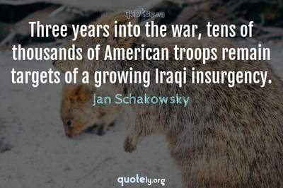 Photo Quote of Three years into the war, tens of thousands of American troops remain targets of a growing Iraqi insurgency.