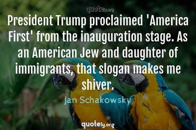 Photo Quote of President Trump proclaimed 'America First' from the inauguration stage. As an American Jew and daughter of immigrants, that slogan makes me shiver.