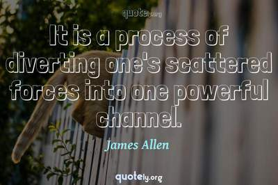 Photo Quote of It is a process of diverting one's scattered forces into one powerful channel.