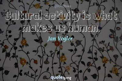 Photo Quote of Cultural activity is what makes us human.