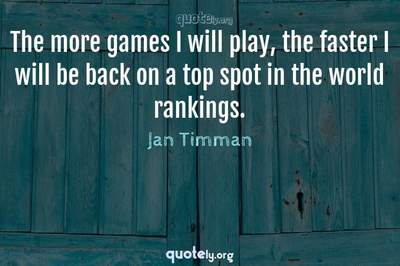 Photo Quote of The more games I will play, the faster I will be back on a top spot in the world rankings.