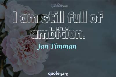 Photo Quote of I am still full of ambition.