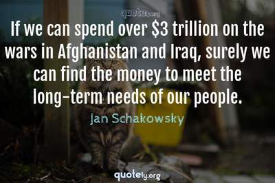 Photo Quote of If we can spend over $3 trillion on the wars in Afghanistan and Iraq, surely we can find the money to meet the long-term needs of our people.