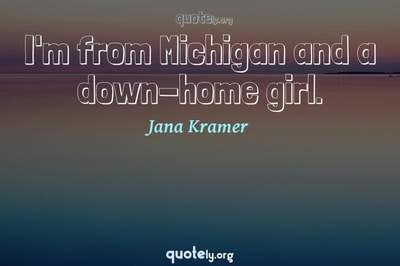 Photo Quote of I'm from Michigan and a down-home girl.
