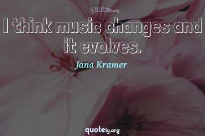 Photo Quote of I think music changes and it evolves.