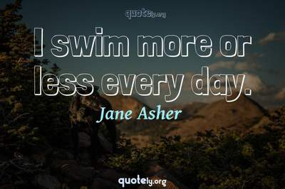 Photo Quote of I swim more or less every day.