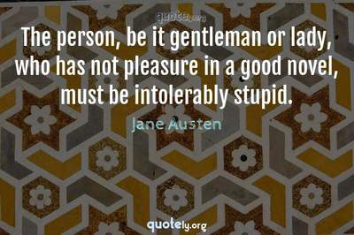 Photo Quote of The person, be it gentleman or lady, who has not pleasure in a good novel, must be intolerably stupid.