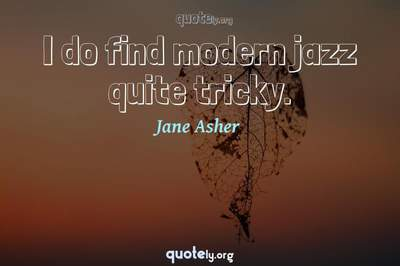 Photo Quote of I do find modern jazz quite tricky.
