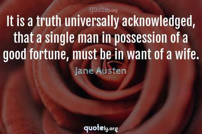 Photo Quote of It is a truth universally acknowledged, that a single man in possession of a good fortune, must be in want of a wife.