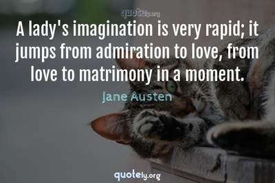 Photo Quote of A lady's imagination is very rapid; it jumps from admiration to love, from love to matrimony in a moment.