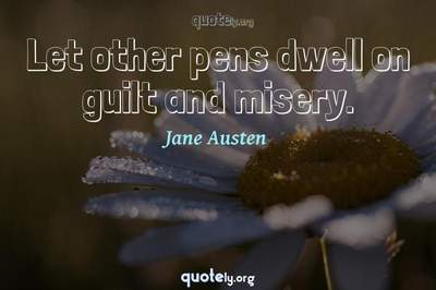 Photo Quote of Let other pens dwell on guilt and misery.