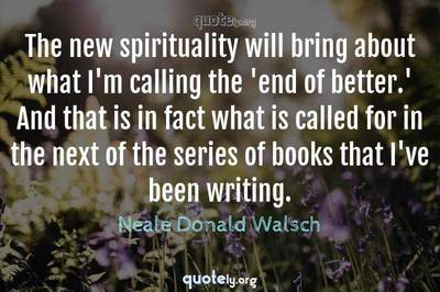 Photo Quote of The new spirituality will bring about what I'm calling the 'end of better.' And that is in fact what is called for in the next of the series of books that I've been writing.