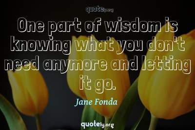 Photo Quote of One part of wisdom is knowing what you don't need anymore and letting it go.
