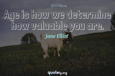 Photo Quote of Age is how we determine how valuable you are.